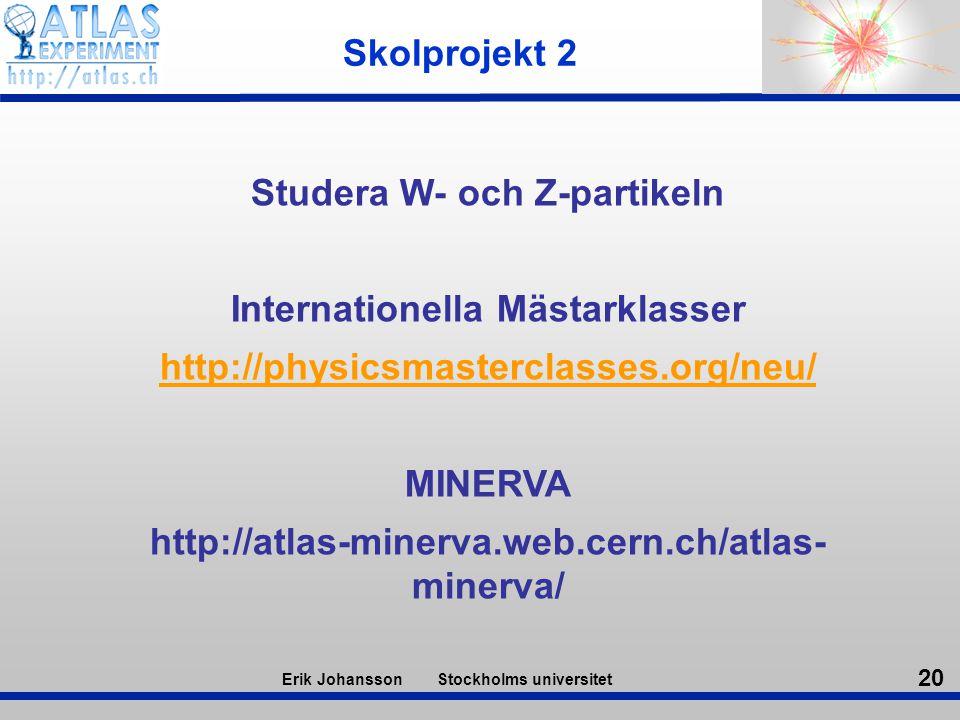20 Erik Johansson Stockholms universitet Skolprojekt 2 Studera W- och Z-partikeln Internationella Mästarklasser http://physicsmasterclasses.org/neu/ M