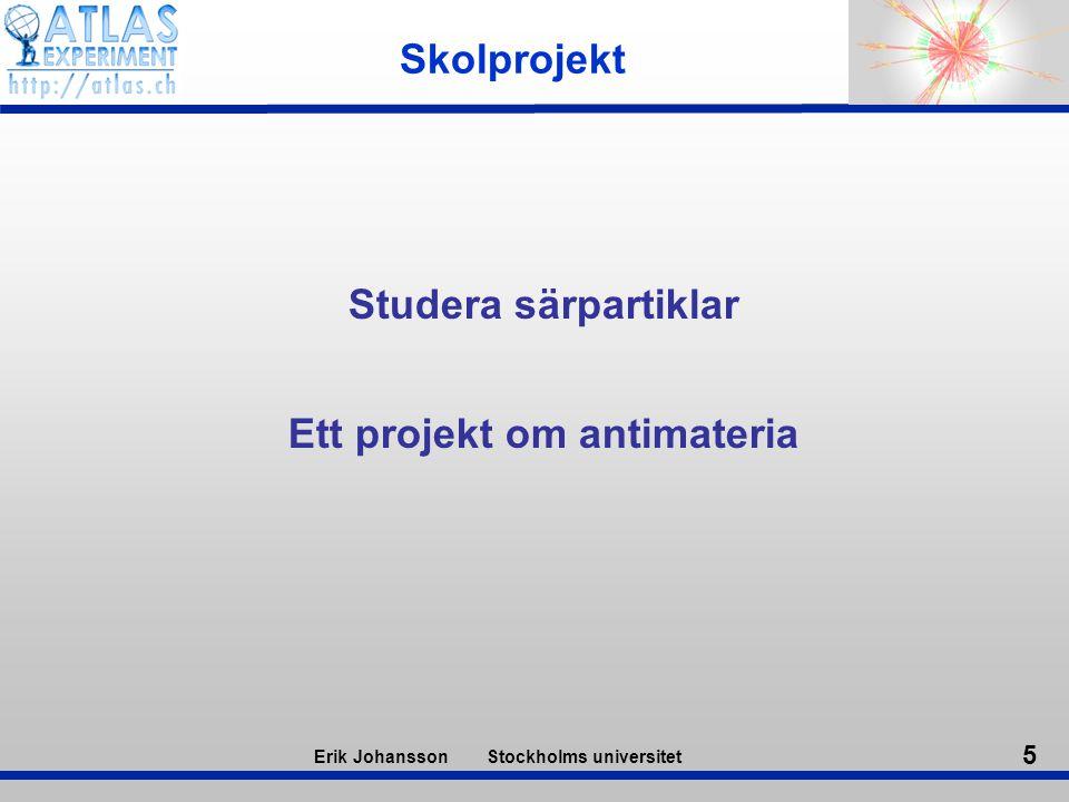 5 Erik Johansson Stockholms universitet Skolprojekt Studera särpartiklar Ett projekt om antimateria