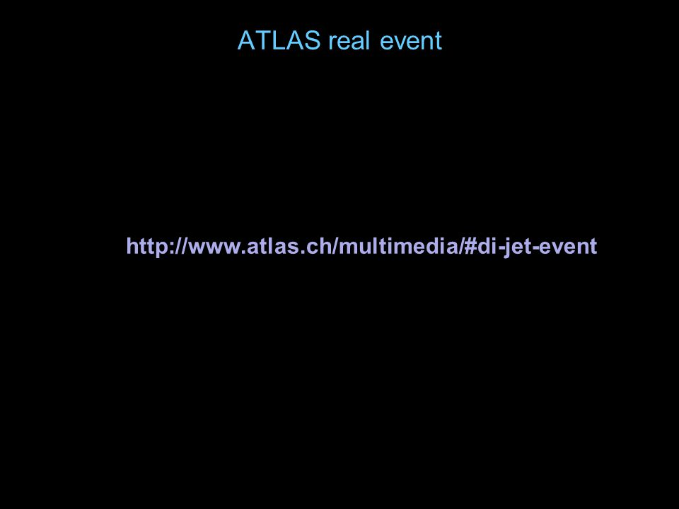 ATLAS real event http://www.atlas.ch/multimedia/#di-jet-event