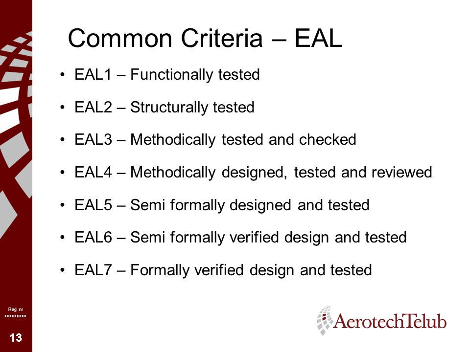 13 Reg nr xxxxxxxxx Common Criteria – EAL EAL1 – Functionally tested EAL2 – Structurally tested EAL3 – Methodically tested and checked EAL4 – Methodically designed, tested and reviewed EAL5 – Semi formally designed and tested EAL6 – Semi formally verified design and tested EAL7 – Formally verified design and tested