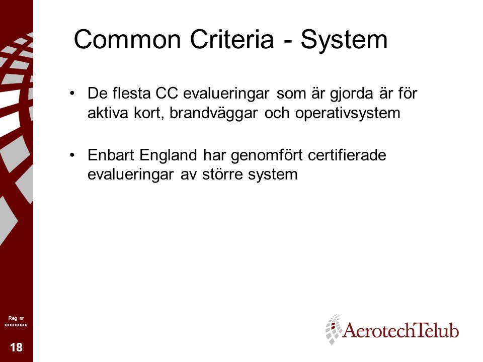 18 Reg nr xxxxxxxxx Common Criteria - System De flesta CC evalueringar som är gjorda är för aktiva kort, brandväggar och operativsystem Enbart England har genomfört certifierade evalueringar av större system