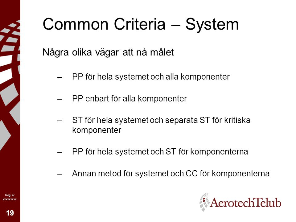 19 Reg nr xxxxxxxxx Common Criteria – System Några olika vägar att nå målet –PP för hela systemet och alla komponenter –PP enbart för alla komponenter
