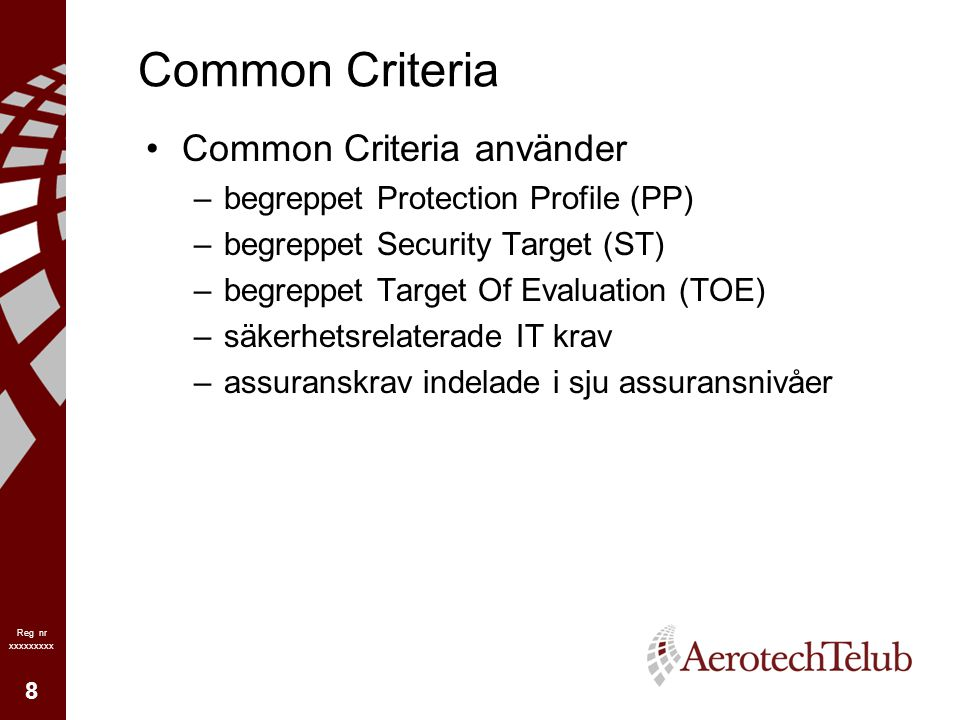 8 Reg nr xxxxxxxxx Common Criteria Common Criteria använder –begreppet Protection Profile (PP) –begreppet Security Target (ST) –begreppet Target Of Evaluation (TOE) –säkerhetsrelaterade IT krav –assuranskrav indelade i sju assuransnivåer