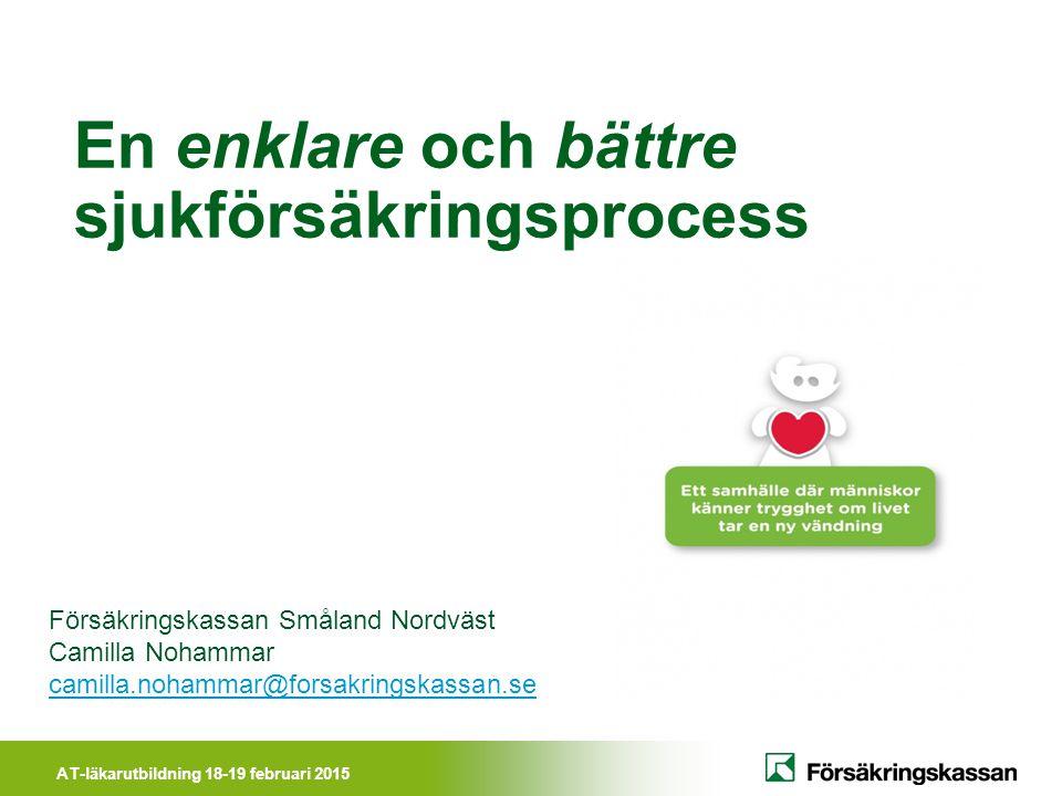 AT-läkarutbildning 18-19 februari 2015 En enklare och bättre sjukförsäkringsprocess Försäkringskassan Småland Nordväst Camilla Nohammar camilla.nohamm