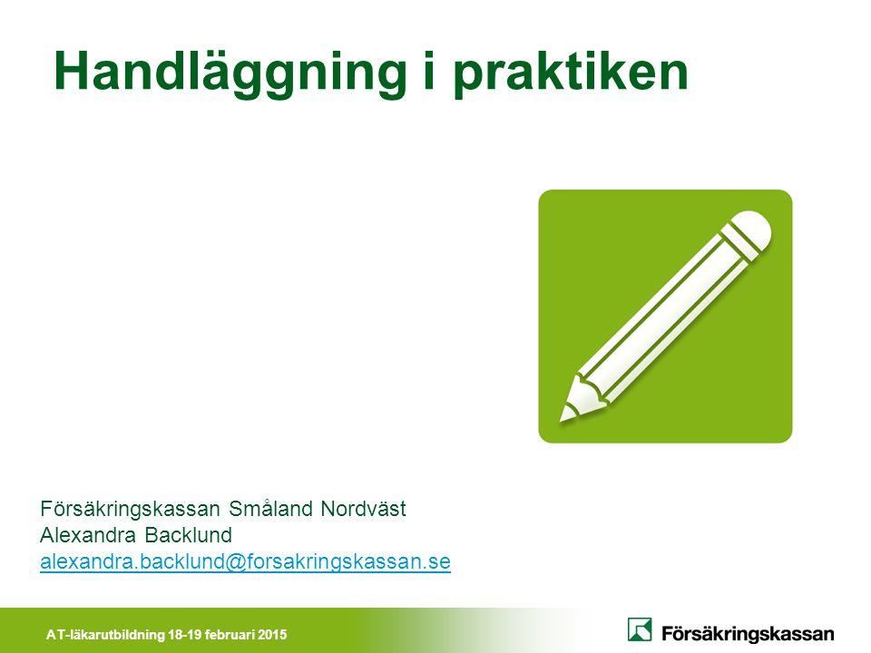 AT-läkarutbildning 18-19 februari 2015 Handläggning i praktiken Försäkringskassan Småland Nordväst Alexandra Backlund alexandra.backlund@forsakringska