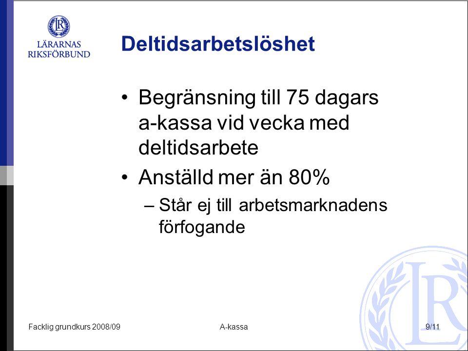 Facklig grundkurs 2008/09A-kassa9/11 Deltidsarbetslöshet Begränsning till 75 dagars a-kassa vid vecka med deltidsarbete Anställd mer än 80% –Står ej t