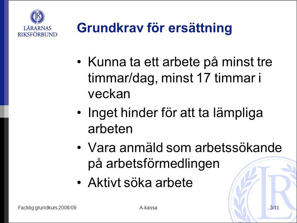 Facklig grundkurs 2008/09A-kassa3/11 Grundkrav för ersättning Kunna ta ett arbete på minst tre timmar/dag, minst 17 timmar i veckan Inget hinder för a