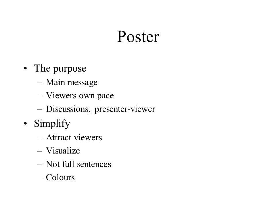 Poster The purpose –Main message –Viewers own pace –Discussions, presenter-viewer Simplify –Attract viewers –Visualize –Not full sentences –Colours