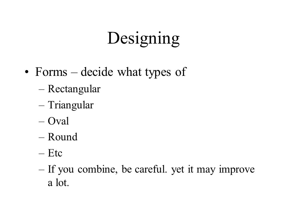 Designing Forms – decide what types of –Rectangular –Triangular –Oval –Round –Etc –If you combine, be careful.