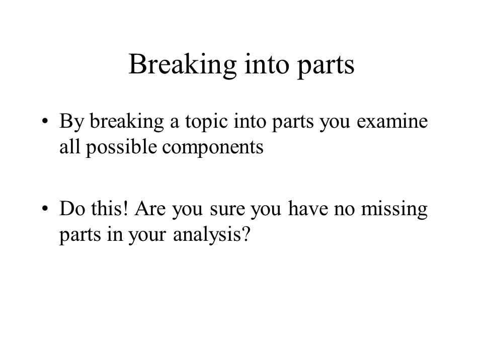 Breaking into parts By breaking a topic into parts you examine all possible components Do this.