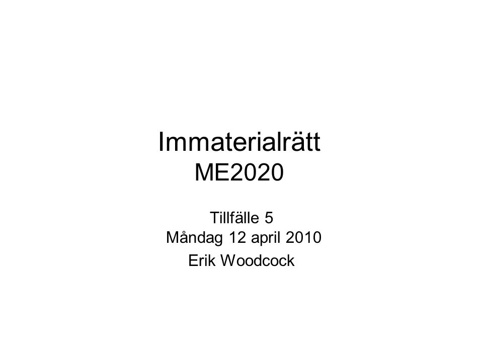 Immaterialrätt ME2020 Tillfälle 5 Måndag 12 april 2010 Erik Woodcock