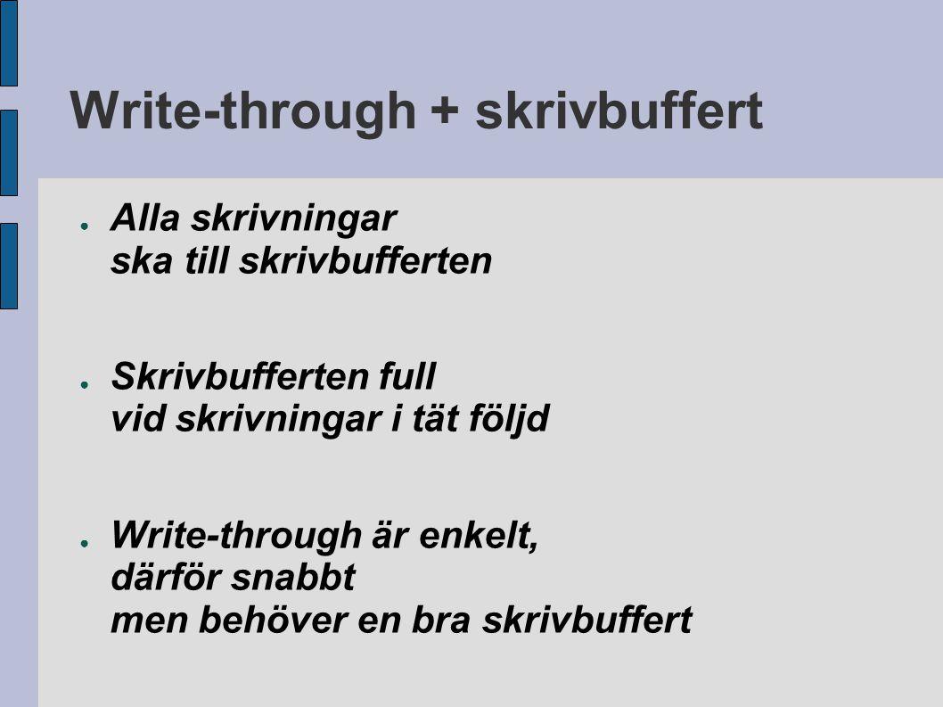 Write-through + skrivbuffert ● Alla skrivningar ska till skrivbufferten ● Skrivbufferten full vid skrivningar i tät följd ● Write-through är enkelt, d