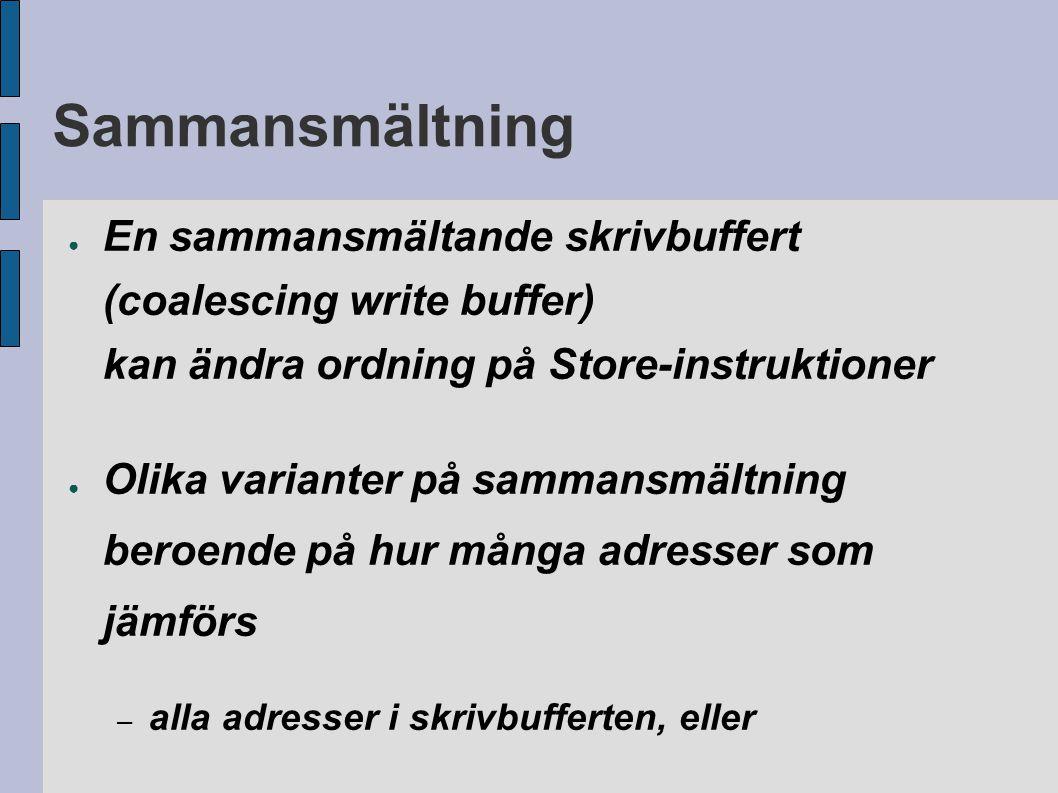 Sammansmältning ● En sammansmältande skrivbuffert (coalescing write buffer) kan ändra ordning på Store-instruktioner ● Olika varianter på sammansmältn