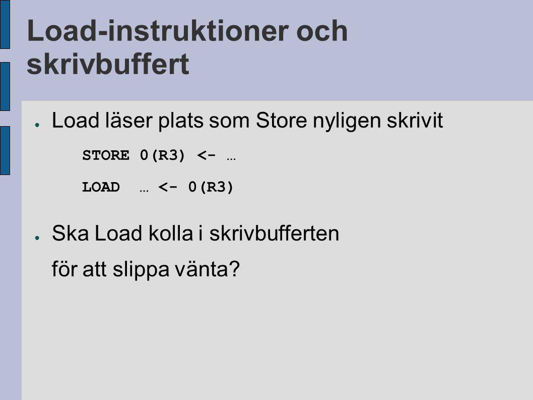 Load-instruktioner och skrivbuffert ● Load läser plats som Store nyligen skrivit STORE 0(R3) <- … LOAD … <- 0(R3) ● Ska Load kolla i skrivbufferten fö