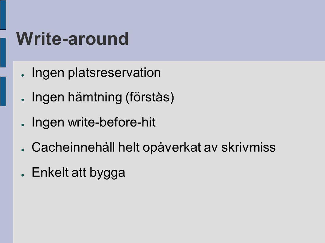 Write-around ● Ingen platsreservation ● Ingen hämtning (förstås) ● Ingen write-before-hit ● Cacheinnehåll helt opåverkat av skrivmiss ● Enkelt att byg
