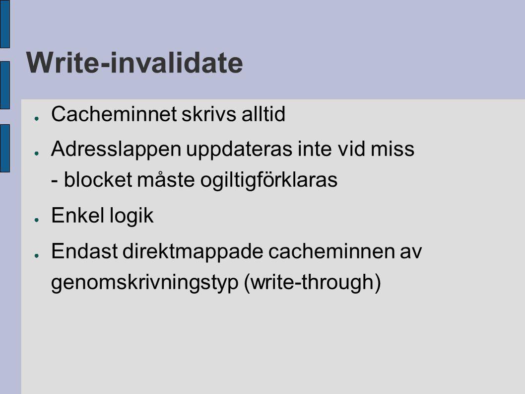 Write-invalidate ● Cacheminnet skrivs alltid ● Adresslappen uppdateras inte vid miss - blocket måste ogiltigförklaras ● Enkel logik ● Endast direktmap