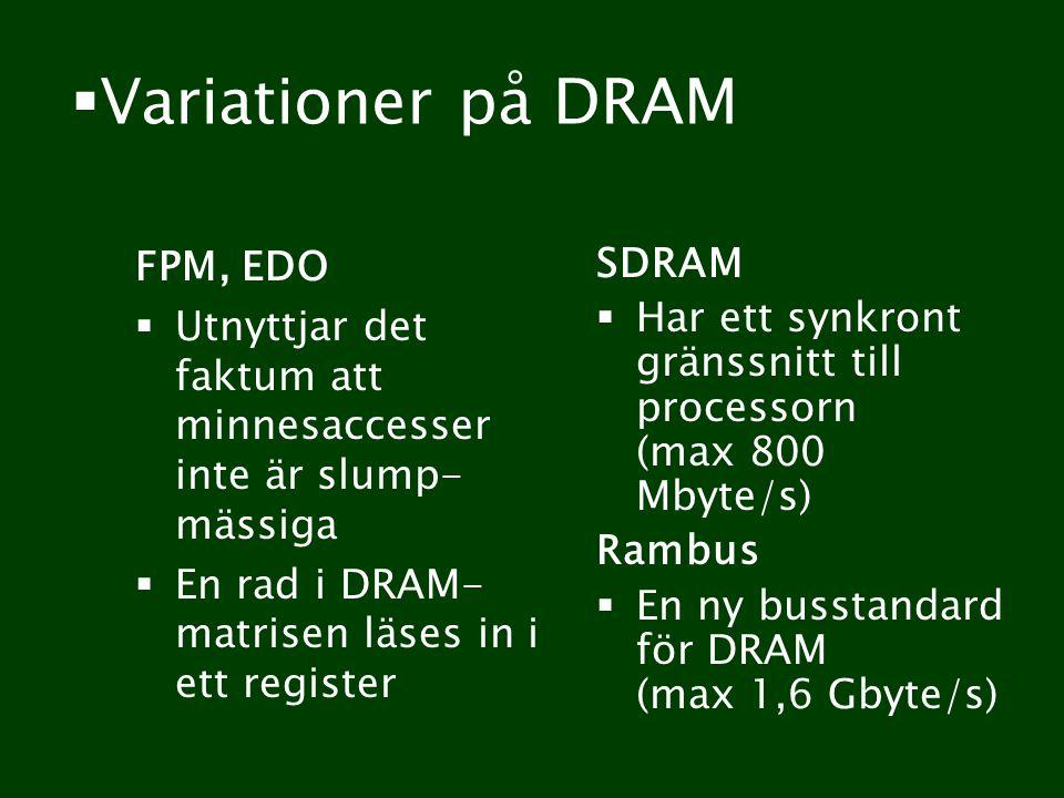 Variationer på DRAM FPM, EDO  Utnyttjar det faktum att minnesaccesser inte är slump- mässiga  En rad i DRAM- matrisen läses in i ett register SDRAM  Har ett synkront gränssnitt till processorn (max 800 Mbyte/s) Rambus  En ny busstandard för DRAM (max 1,6 Gbyte/s)