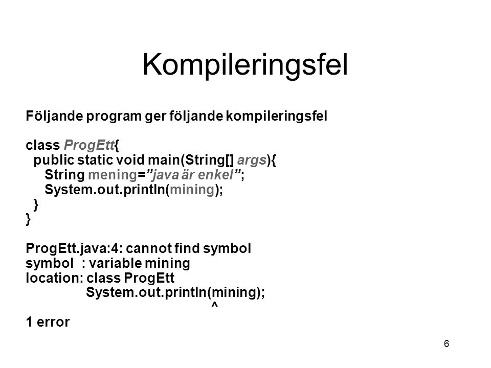 6 Kompileringsfel Följande program ger följande kompileringsfel class ProgEtt{ public static void main(String[] args){ String mening= java är enkel ; System.out.println(mining); } ProgEtt.java:4: cannot find symbol symbol : variable mining location: class ProgEtt System.out.println(mining); ^ 1 error
