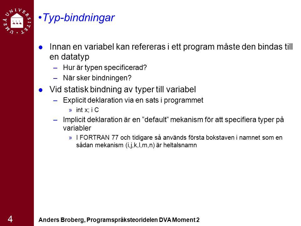 Anders Broberg, Programspråksteoridelen DVA Moment 2 15 Typkompabilitet Används vid typkontroll –Dvs inget typfel om operanderna inte är typkompatibla Två typer av typkompabiliet –Namnekvivalens »Två variabler har kompatibla typer om de är i samma deklaration eller använder samma typnamn »Lätt att implementera »Väldigt restriktivt angreppssätt »Delmängder av heltal (arrayindex) är inte kompatibla med heltal »Formella parametrar måste vara av samma typ som deras motsvarande aktuella parametrar (Pascal) –Strukturekvivalens »Två variabler är typkompatibla om de har identisk struktur »Svårare att implementera »Flexiblare