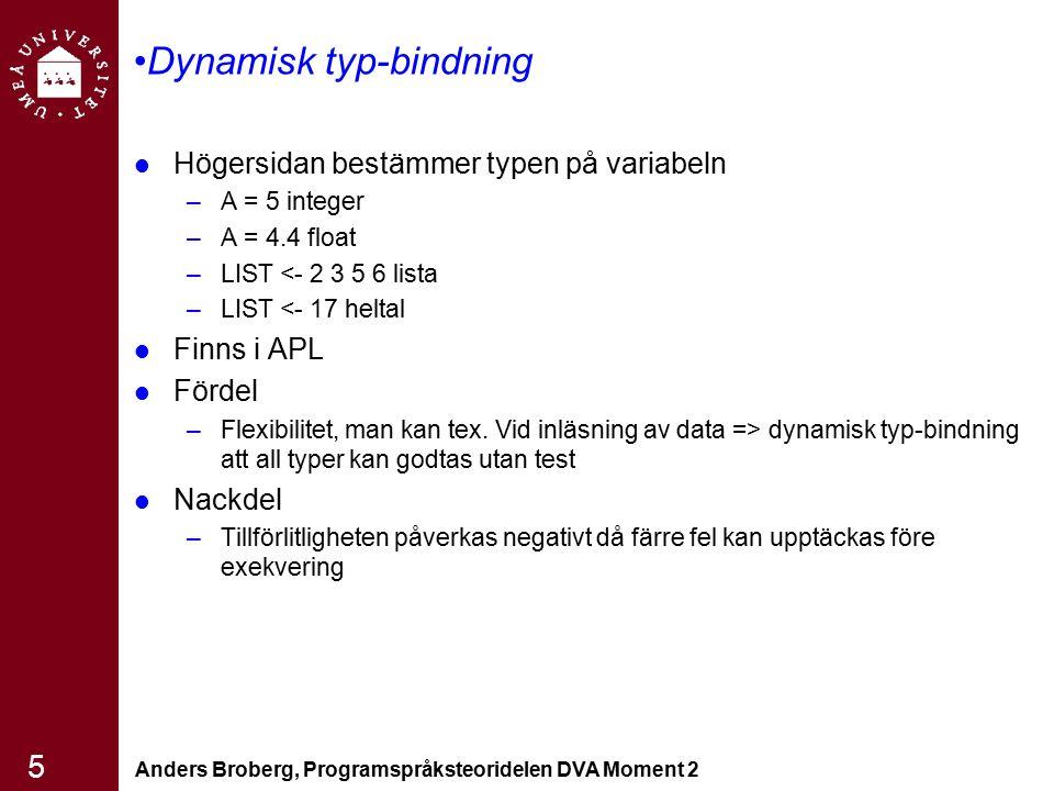 Anders Broberg, Programspråksteoridelen DVA Moment 2 6 Mer om bindning Typinferens –Används i ML, Miranda, Haskell »Typerna härleds utifrån kontexten som referensen sker »Det måste framgå i kontexten vad som menas implicit eller explicit Minnesbindning –När binds minnesadressen till variabeln »Allokering - att ta en cell från en pol av lediga celler´ »Deallokering - att lämna tillbaka celler till polen av lediga celler Explicit som i C, C++, Skräphantering så som i Java, ML En variabels livstid är tiden som den är bunden till en speciell minnescell