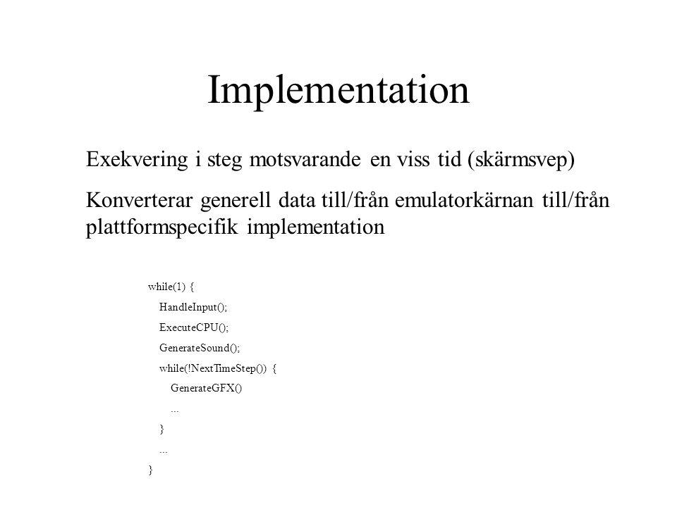 Implementation Exekvering i steg motsvarande en viss tid (skärmsvep) Konverterar generell data till/från emulatorkärnan till/från plattformspecifik implementation while(1) { HandleInput(); ExecuteCPU(); GenerateSound(); while(!NextTimeStep()) { GenerateGFX()...