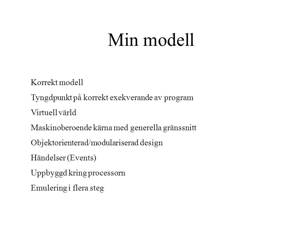 Min modell Korrekt modell Tyngdpunkt på korrekt exekverande av program Virtuell värld Maskinoberoende kärna med generella gränssnitt Objektorienterad/modulariserad design Händelser (Events) Uppbyggd kring processorn Emulering i flera steg