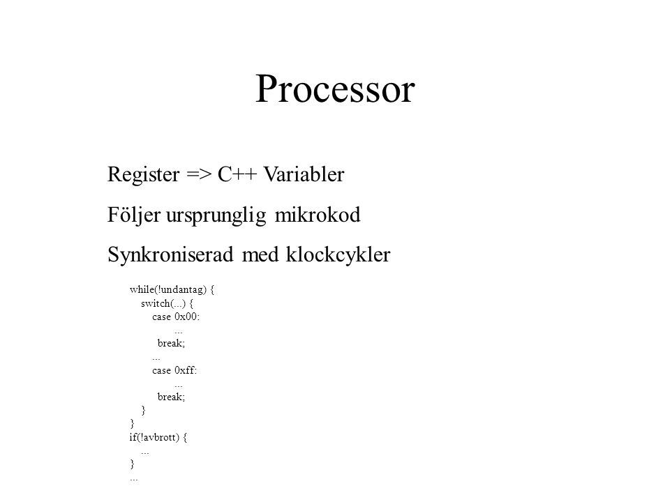 Processor Register => C++ Variabler Följer ursprunglig mikrokod Synkroniserad med klockcykler while(!undantag) { switch(...) { case 0x00:... break;...