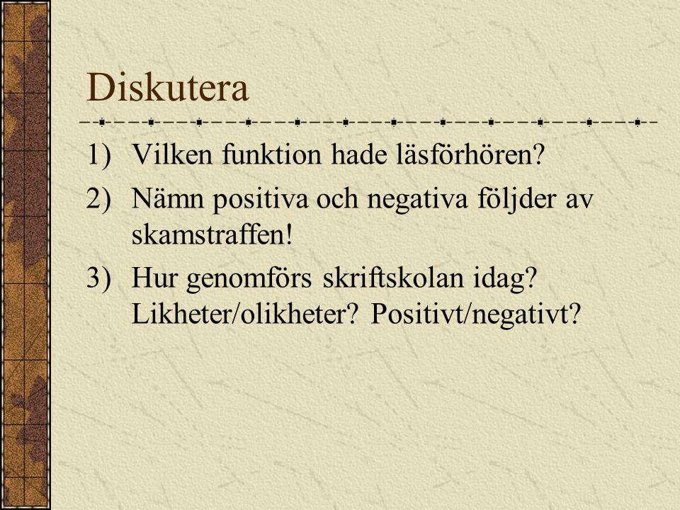 Diskutera 1)Vilken funktion hade läsförhören? 2)Nämn positiva och negativa följder av skamstraffen! 3)Hur genomförs skriftskolan idag? Likheter/olikhe