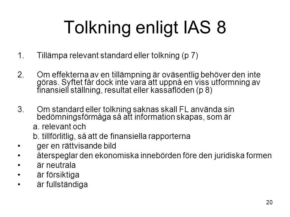 20 Tolkning enligt IAS 8 1.Tillämpa relevant standard eller tolkning (p 7) 2.Om effekterna av en tillämpning är oväsentlig behöver den inte göras. Syf