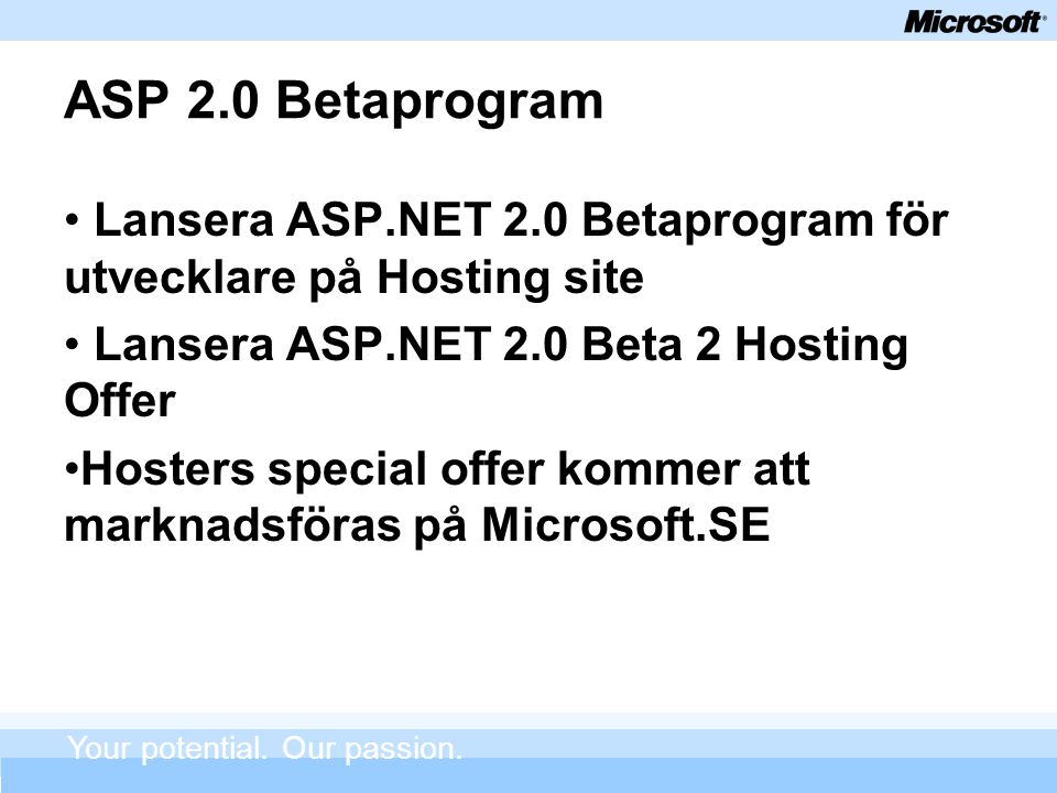 ASP 2.0 Betaprogram Lansera ASP.NET 2.0 Betaprogram för utvecklare på Hosting site Lansera ASP.NET 2.0 Beta 2 Hosting Offer Hosters special offer kommer att marknadsföras på Microsoft.SE Your potential.