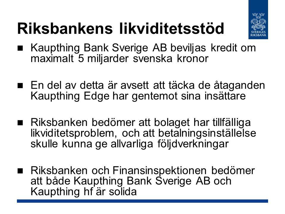 Riksbankens likviditetsstöd Kaupthing Bank Sverige AB beviljas kredit om maximalt 5 miljarder svenska kronor En del av detta är avsett att täcka de åtaganden Kaupthing Edge har gentemot sina insättare Riksbanken bedömer att bolaget har tillfälliga likviditetsproblem, och att betalningsinställelse skulle kunna ge allvarliga följdverkningar Riksbanken och Finansinspektionen bedömer att både Kaupthing Bank Sverige AB och Kaupthing hf är solida