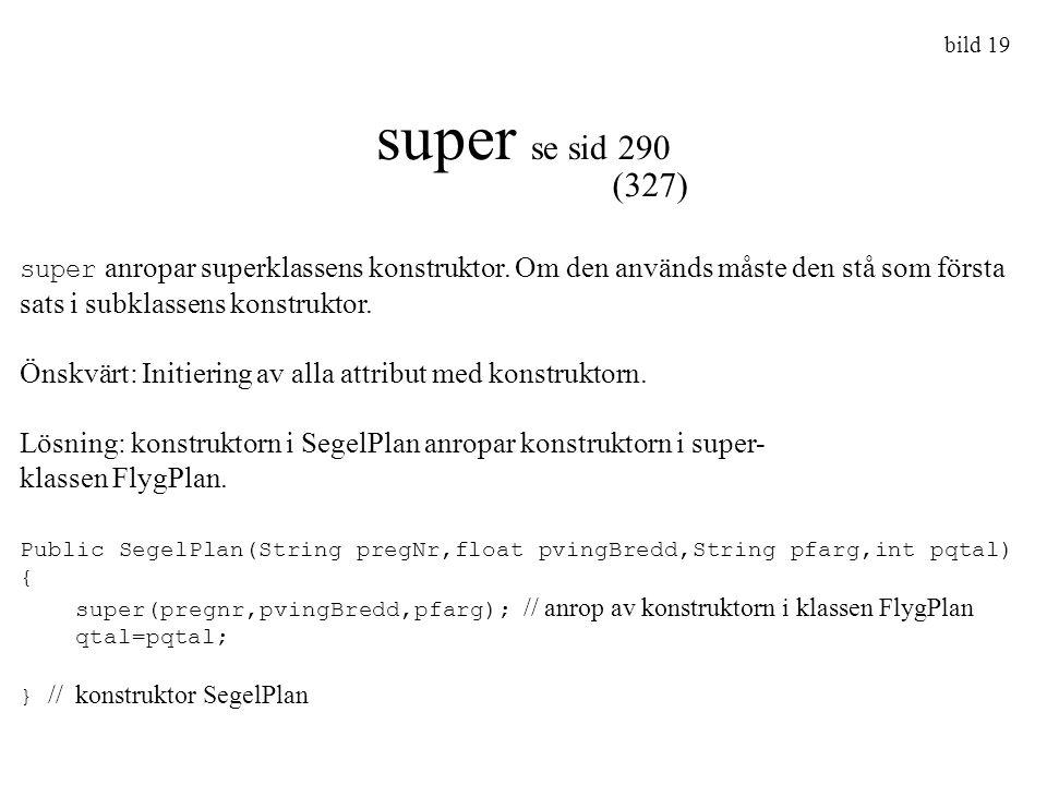 bild 19 super se sid 290 super anropar superklassens konstruktor. Om den används måste den stå som första sats i subklassens konstruktor. Önskvärt: In