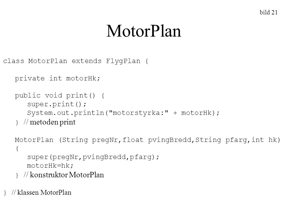 bild 21 MotorPlan class MotorPlan extends FlygPlan { private int motorHk; public void print() { super.print(); System.out.println(