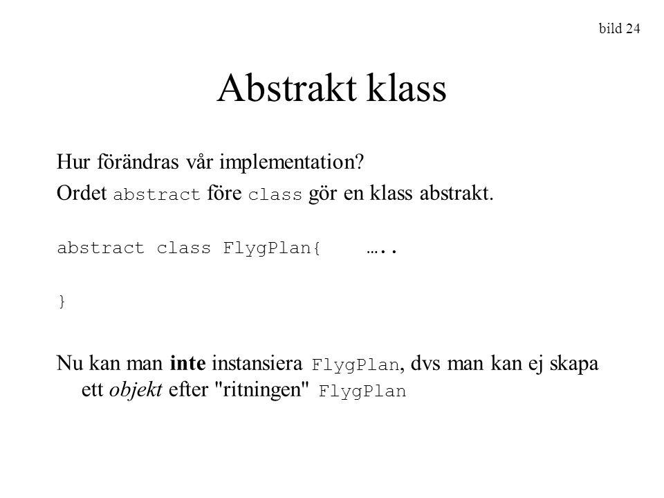 bild 24 Abstrakt klass Hur förändras vår implementation? Ordet abstract före class gör en klass abstrakt. abstract class FlygPlan{ ….. } Nu kan man in