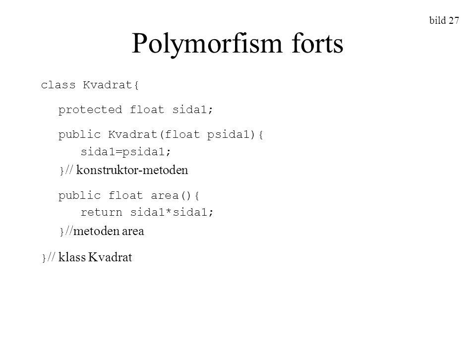 bild 27 Polymorfism forts class Kvadrat{ protected float sida1; public Kvadrat(float psida1){ sida1=psida1; } // konstruktor-metoden public float area