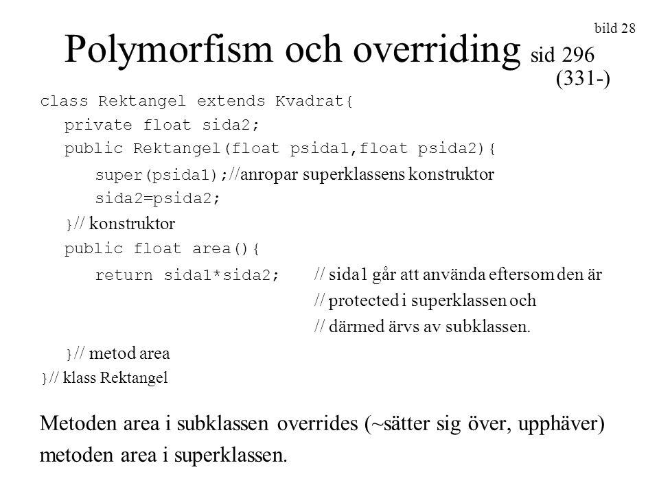 bild 28 Polymorfism och overriding sid 296 class Rektangel extends Kvadrat{ private float sida2; public Rektangel(float psida1,float psida2){ super(ps