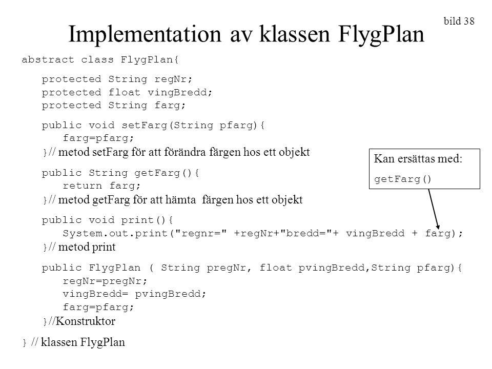 bild 38 Implementation av klassen FlygPlan abstract class FlygPlan{ protected String regNr; protected float vingBredd; protected String farg; public v