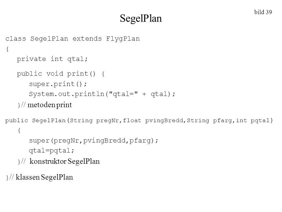 bild 39 SegelPlan class SegelPlan extends FlygPlan { private int qtal; public void print() { super.print(); System.out.println(
