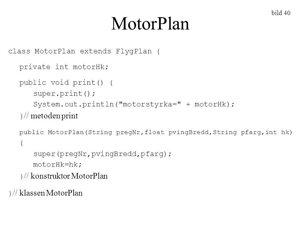 bild 40 MotorPlan class MotorPlan extends FlygPlan { private int motorHk; public void print() { super.print(); System.out.println(
