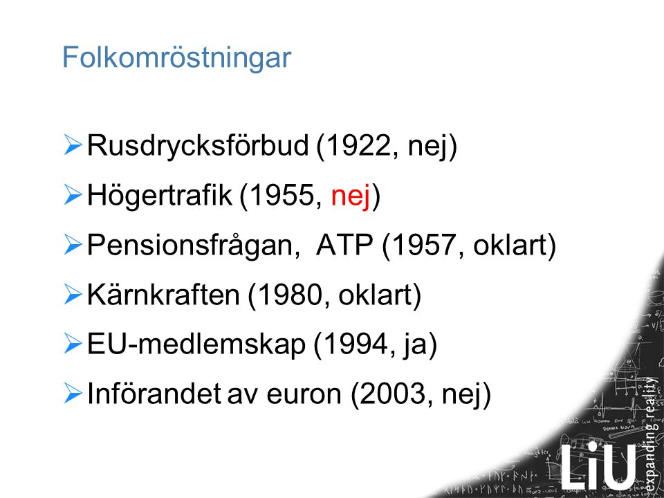 Folkomröstningar  Rusdrycksförbud (1922, nej)  Högertrafik (1955, nej)  Pensionsfrågan, ATP (1957, oklart)  Kärnkraften (1980, oklart)  EU-medlem