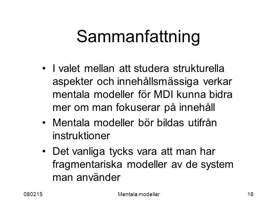 080215Mentala modeller16 Sammanfattning I valet mellan att studera strukturella aspekter och innehållsmässiga verkar mentala modeller för MDI kunna bidra mer om man fokuserar på innehåll Mentala modeller bör bildas utifrån instruktioner Det vanliga tycks vara att man har fragmentariska modeller av de system man använder