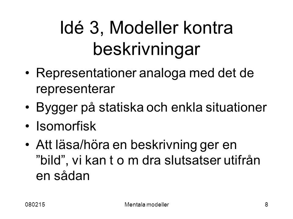 080215Mentala modeller8 Idé 3, Modeller kontra beskrivningar Representationer analoga med det de representerar Bygger på statiska och enkla situationer Isomorfisk Att läsa/höra en beskrivning ger en bild , vi kan t o m dra slutsatser utifrån en sådan