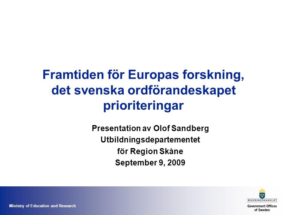 Ministry of Education and Research Framtiden för Europas forskning, det svenska ordförandeskapet prioriteringar Presentation av Olof Sandberg Utbildningsdepartementet för Region Skåne September 9, 2009