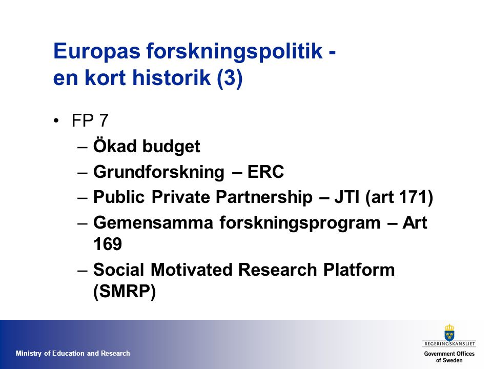 Ministry of Education and Research Europas forskningspolitik - en kort historik (3) FP 7 –Ökad budget –Grundforskning – ERC –Public Private Partnership – JTI (art 171) –Gemensamma forskningsprogram – Art 169 –Social Motivated Research Platform (SMRP)