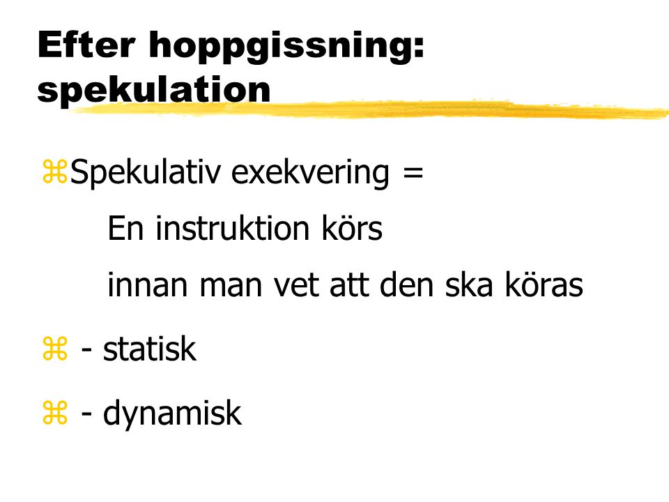 Efter hoppgissning: spekulation zSpekulativ exekvering = En instruktion körs innan man vet att den ska köras z - statisk z - dynamisk