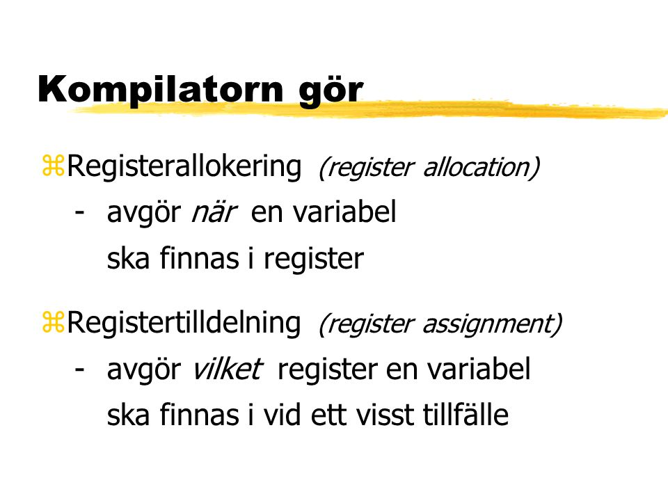 Kompilatorn gör zRegisterallokering (register allocation) -avgör när en variabel ska finnas i register zRegistertilldelning (register assignment) -avg