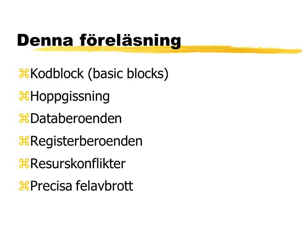 Denna föreläsning zKodblock (basic blocks) zHoppgissning zDataberoenden zRegisterberoenden zResurskonflikter zPrecisa felavbrott