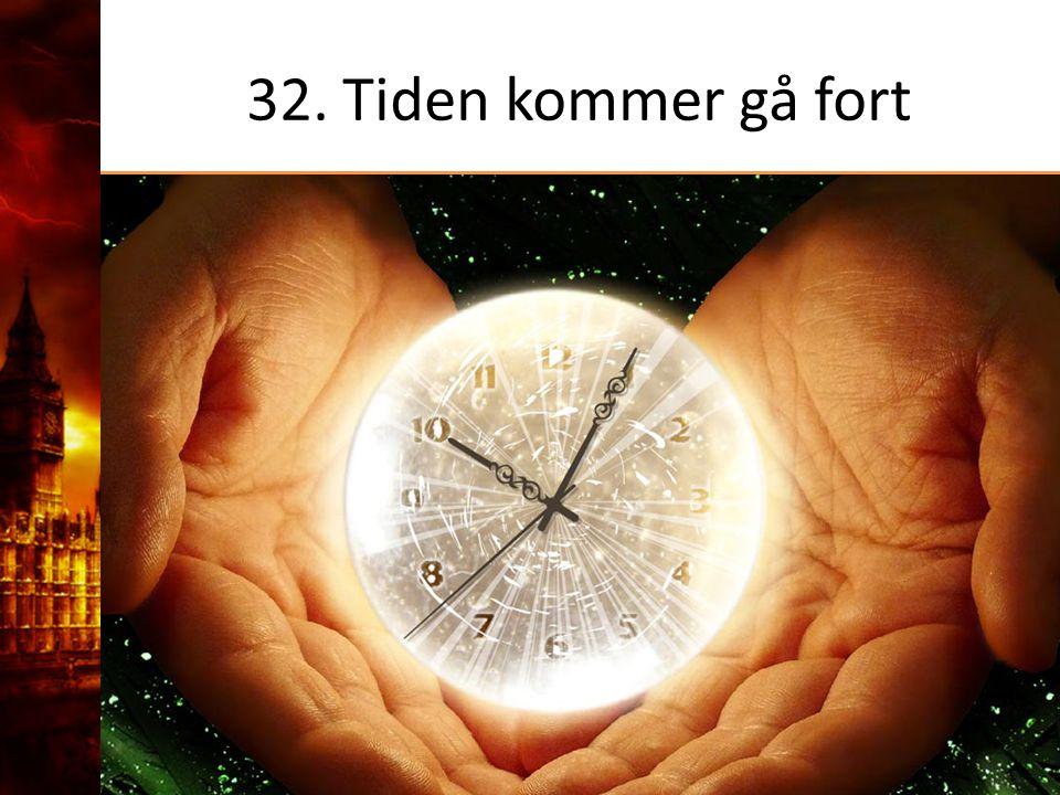 32. Tiden kommer gå fort