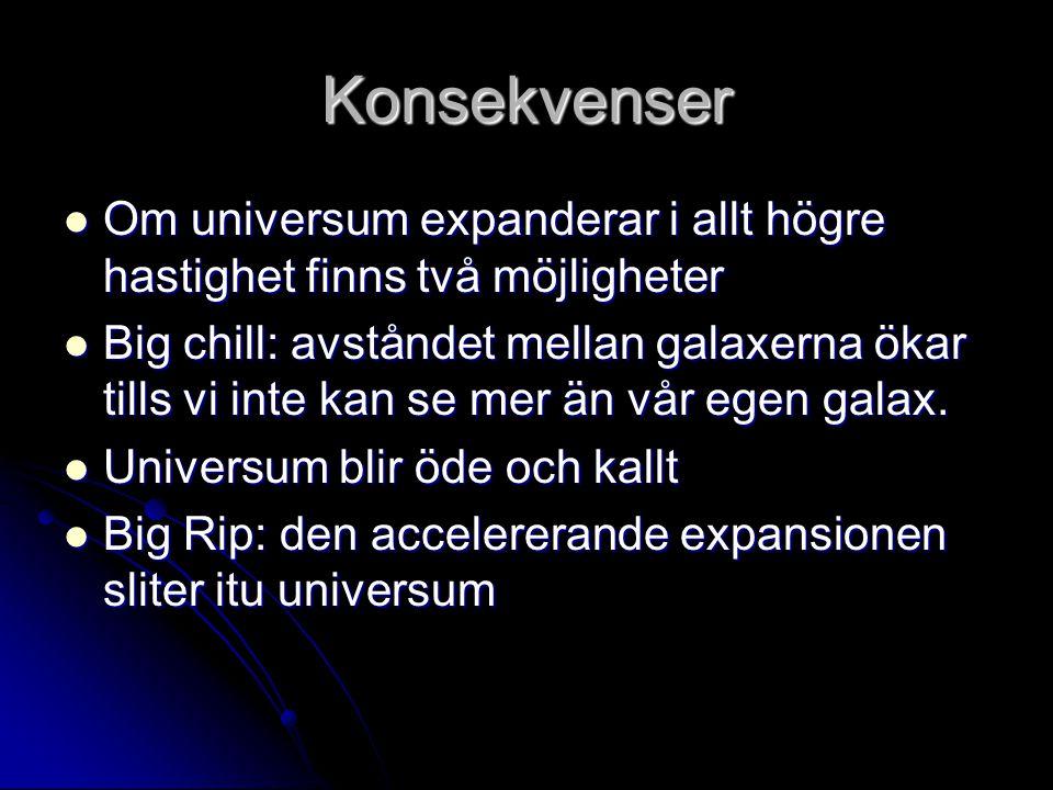 Konsekvenser Om universum expanderar i allt högre hastighet finns två möjligheter Om universum expanderar i allt högre hastighet finns två möjligheter Big chill: avståndet mellan galaxerna ökar tills vi inte kan se mer än vår egen galax.