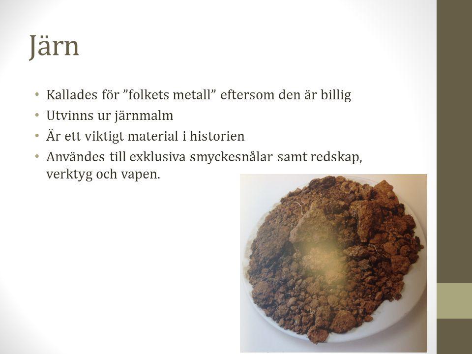 Järn Kallades för folkets metall eftersom den är billig Utvinns ur järnmalm Är ett viktigt material i historien Användes till exklusiva smyckesnålar samt redskap, verktyg och vapen.